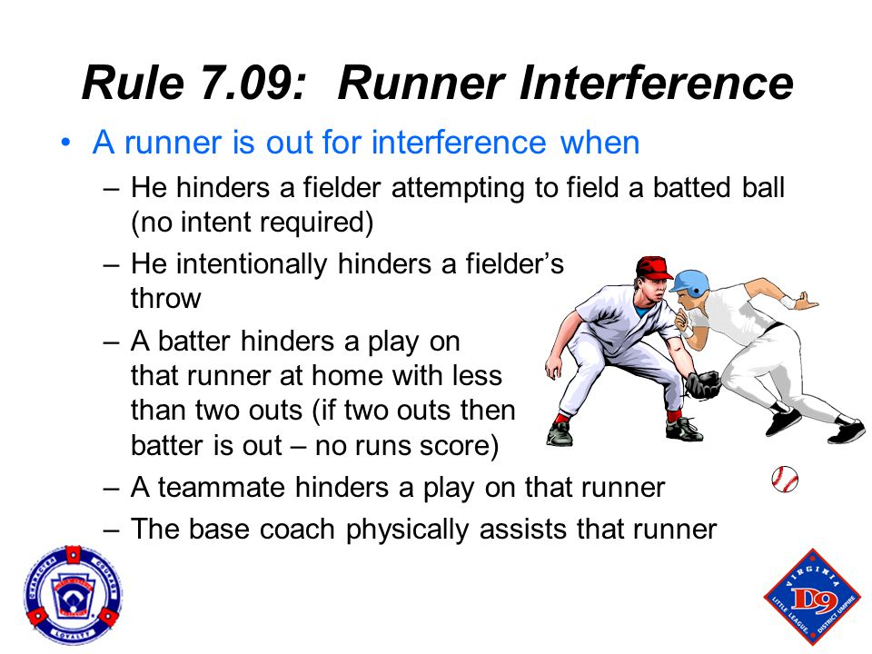 Rule 7.09: Runner Interference A runner is out for interference when –He hinders a fielder attempting to field a batted ball (no intent required) –He intentionally hinders a fielder's throw –A batter hinders a play on that runner at home with less than two outs (if two outs then batter is out – no runs score) –A teammate hinders a play on that runner –The base coach physically assists that runner