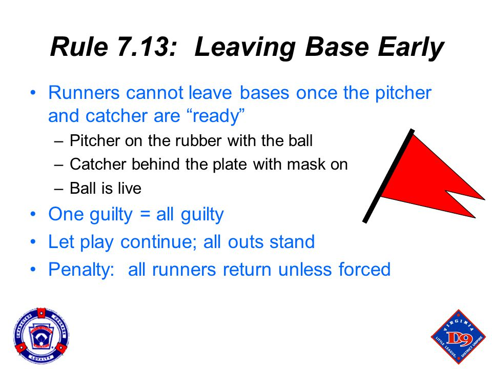 Rule 7.13: Leaving Base Early Runners cannot leave bases once the pitcher and catcher are ready –Pitcher on the rubber with the ball –Catcher behind the plate with mask on –Ball is live One guilty = all guilty Let play continue; all outs stand Penalty: all runners return unless forced