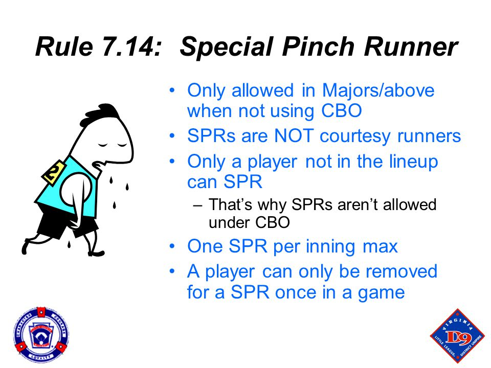 Rule 7.14: Special Pinch Runner Only allowed in Majors/above when not using CBO SPRs are NOT courtesy runners Only a player not in the lineup can SPR –That's why SPRs aren't allowed under CBO One SPR per inning max A player can only be removed for a SPR once in a game