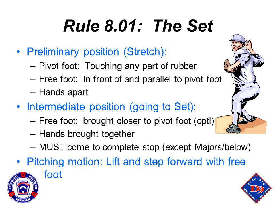 Rule 8.01: The Set Preliminary position (Stretch): –Pivot foot: Touching any part of rubber –Free foot: In front of and parallel to pivot foot –Hands apart Intermediate position (going to Set): –Free foot: brought closer to pivot foot (optl) –Hands brought together –MUST come to complete stop (except Majors/below) Pitching motion: Lift and step forward with free foot