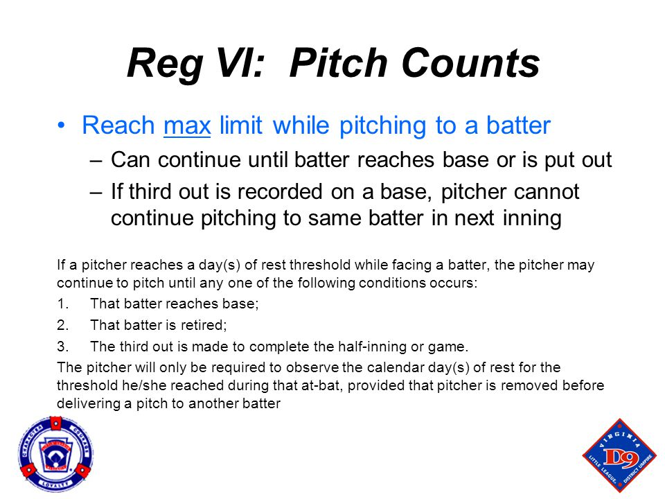 Reg VI: Pitch Counts Reach max limit while pitching to a batter –Can continue until batter reaches base or is put out –If third out is recorded on a base, pitcher cannot continue pitching to same batter in next inning If a pitcher reaches a day(s) of rest threshold while facing a batter, the pitcher may continue to pitch until any one of the following conditions occurs: 1.That batter reaches base; 2.That batter is retired; 3.The third out is made to complete the half-inning or game.
