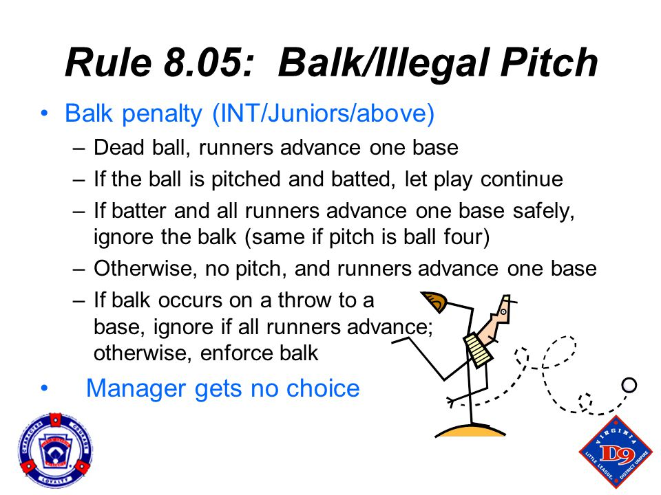 Rule 8.05: Balk/Illegal Pitch Balk penalty (INT/Juniors/above) –Dead ball, runners advance one base –If the ball is pitched and batted, let play continue –If batter and all runners advance one base safely, ignore the balk (same if pitch is ball four) –Otherwise, no pitch, and runners advance one base –If balk occurs on a throw to a base, ignore if all runners advance; otherwise, enforce balk Manager gets no choice