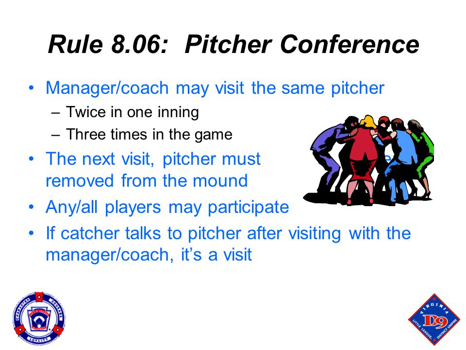 Rule 8.06: Pitcher Conference Manager/coach may visit the same pitcher –Twice in one inning –Three times in the game The next visit, pitcher must be removed from the mound Any/all players may participate If catcher talks to pitcher after visiting with the manager/coach, it's a visit