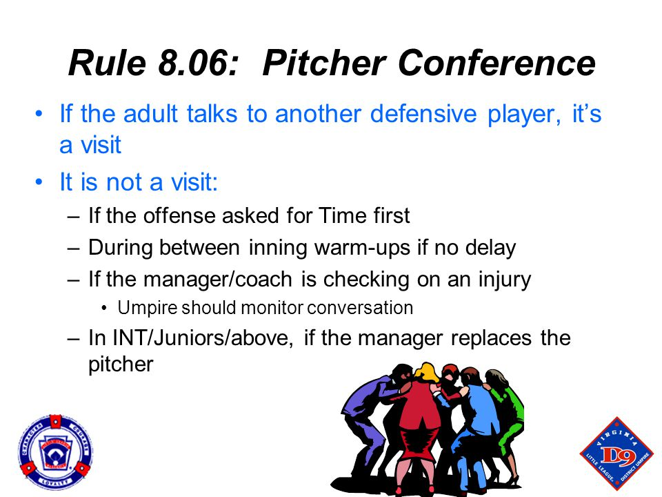 Rule 8.06: Pitcher Conference If the adult talks to another defensive player, it's a visit It is not a visit: –If the offense asked for Time first –During between inning warm-ups if no delay –If the manager/coach is checking on an injury Umpire should monitor conversation –In INT/Juniors/above, if the manager replaces the pitcher