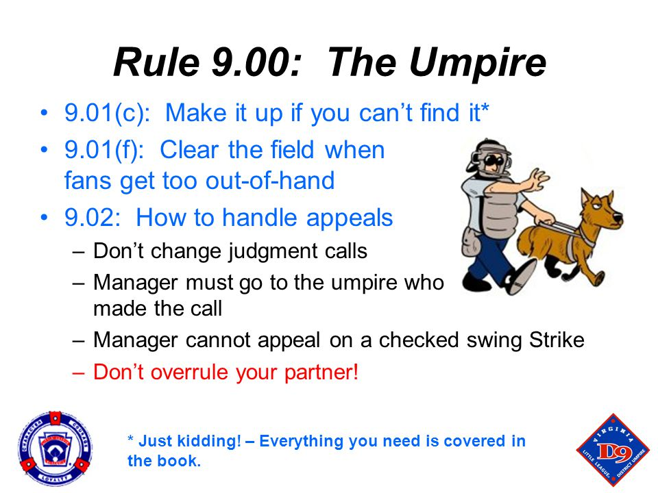 Rule 9.00: The Umpire 9.01(c): Make it up if you can't find it* 9.01(f): Clear the field when fans get too out-of-hand 9.02: How to handle appeals –Don't change judgment calls –Manager must go to the umpire who made the call –Manager cannot appeal on a checked swing Strike –Don't overrule your partner.