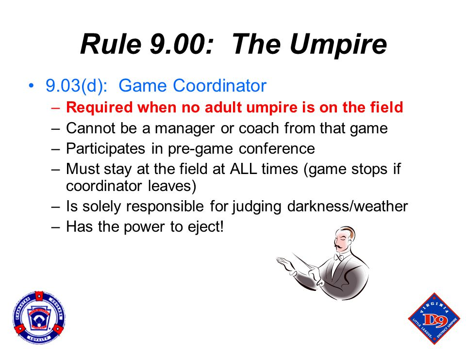 Rule 9.00: The Umpire 9.03(d): Game Coordinator –Required when no adult umpire is on the field –Cannot be a manager or coach from that game –Participates in pre-game conference –Must stay at the field at ALL times (game stops if coordinator leaves) –Is solely responsible for judging darkness/weather –Has the power to eject!
