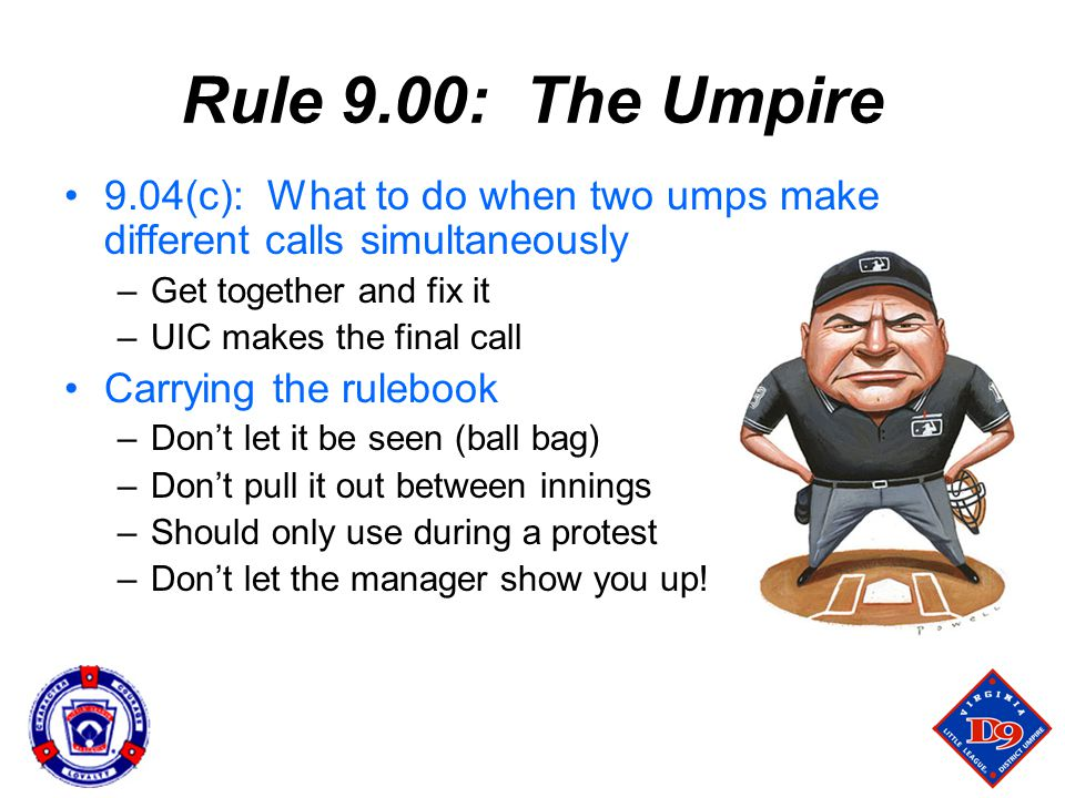 Rule 9.00: The Umpire 9.04(c): What to do when two umps make different calls simultaneously –Get together and fix it –UIC makes the final call Carrying the rulebook –Don't let it be seen (ball bag) –Don't pull it out between innings –Should only use during a protest –Don't let the manager show you up!
