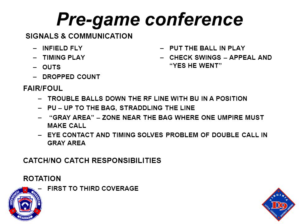 Pre-game conference –INFIELD FLY –TIMING PLAY –OUTS –DROPPED COUNT –PUT THE BALL IN PLAY –CHECK SWINGS – APPEAL AND YES HE WENT FAIR/FOUL –TROUBLE BALLS DOWN THE RF LINE WITH BU IN A POSITION –PU – UP TO THE BAG, STRADDLING THE LINE – GRAY AREA – ZONE NEAR THE BAG WHERE ONE UMPIRE MUST MAKE CALL –EYE CONTACT AND TIMING SOLVES PROBLEM OF DOUBLE CALL IN GRAY AREA CATCH/NO CATCH RESPONSIBILITIES ROTATION –FIRST TO THIRD COVERAGE SIGNALS & COMMUNICATION