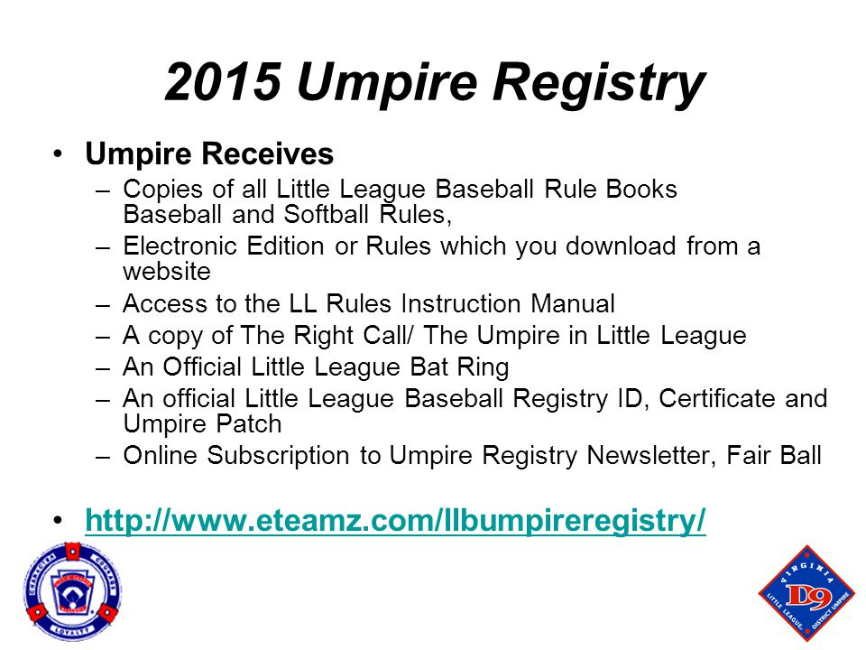 2015 Umpire Registry Umpire Receives –Copies of all Little League Baseball Rule Books Baseball and Softball Rules, –Electronic Edition or Rules which you download from a website –Access to the LL Rules Instruction Manual –A copy of The Right Call/ The Umpire in Little League –An Official Little League Bat Ring –An official Little League Baseball Registry ID, Certificate and Umpire Patch –Online Subscription to Umpire Registry Newsletter, Fair Ball http://www.eteamz.com/llbumpireregistry/