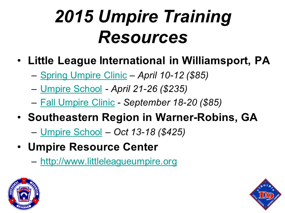 2015 Umpire Training Resources Little League International in Williamsport, PA –Spring Umpire Clinic – April 10-12 ($85)Spring Umpire Clinic –Umpire School - April 21-26 ($235)Umpire School –Fall Umpire Clinic - September 18-20 ($85)Fall Umpire Clinic Southeastern Region in Warner-Robins, GA –Umpire School – Oct 13-18 ($425)Umpire School Umpire Resource Center –http://www.littleleagueumpire.orghttp://www.littleleagueumpire.org