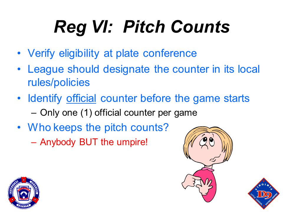 Reg VI: Pitch Counts Verify eligibility at plate conference League should designate the counter in its local rules/policies Identify official counter before the game starts –Only one (1) official counter per game Who keeps the pitch counts.
