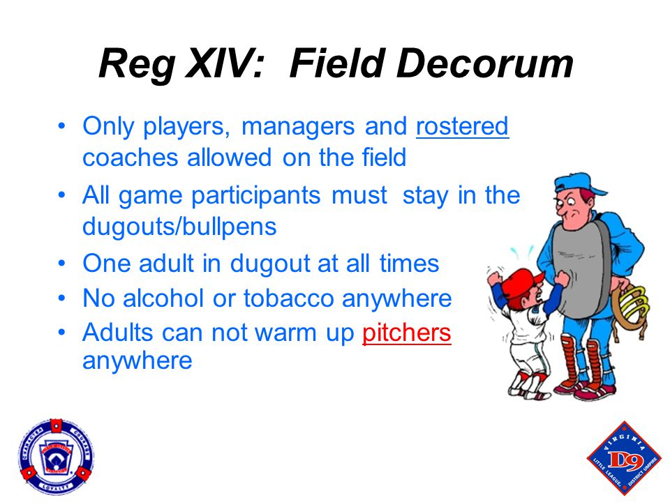 Reg XIV: Field Decorum Only players, managers and rostered coaches allowed on the field All game participants must stay in the dugouts/bullpens One adult in dugout at all times No alcohol or tobacco anywhere Adults can not warm up pitchers anywhere