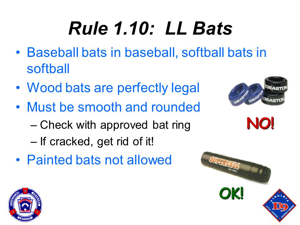 Baseball bats in baseball, softball bats in softball Wood bats are perfectly legal Must be smooth and rounded –Check with approved bat ring –If cracked, get rid of it.