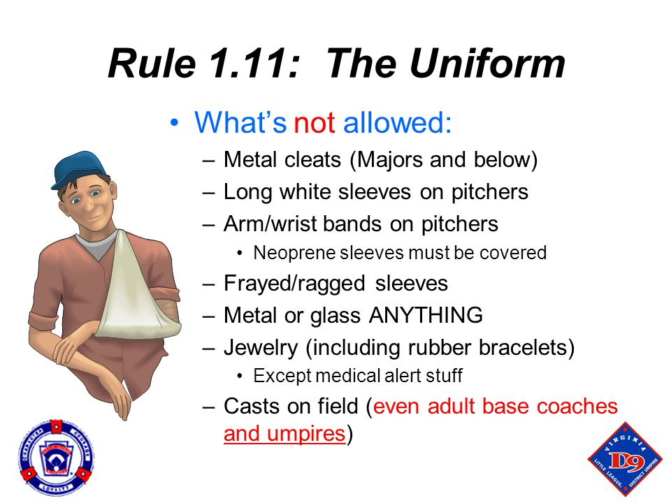 Rule 1.11: The Uniform What's not allowed: –Metal cleats (Majors and below) –Long white sleeves on pitchers –Arm/wrist bands on pitchers Neoprene sleeves must be covered –Frayed/ragged sleeves –Metal or glass ANYTHING –Jewelry (including rubber bracelets) Except medical alert stuff –Casts on field (even adult base coaches and umpires)