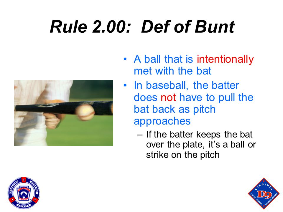 Rule 2.00: Def of Bunt A ball that is intentionally met with the bat In baseball, the batter does not have to pull the bat back as pitch approaches –If the batter keeps the bat over the plate, it's a ball or strike on the pitch