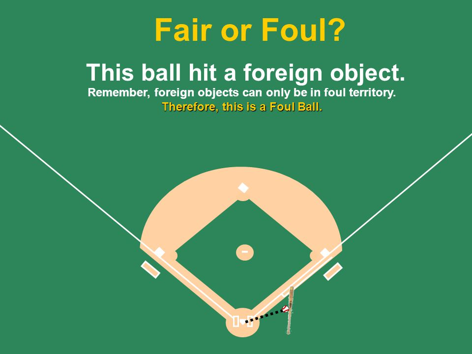 43 Remember, foreign objects can only be in foul territory.
