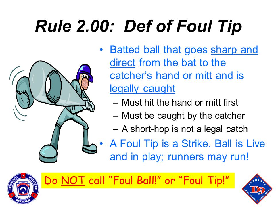 Rule 2.00: Def of Foul Tip Batted ball that goes sharp and direct from the bat to the catcher's hand or mitt and is legally caught –Must hit the hand or mitt first –Must be caught by the catcher –A short-hop is not a legal catch A Foul Tip is a Strike.