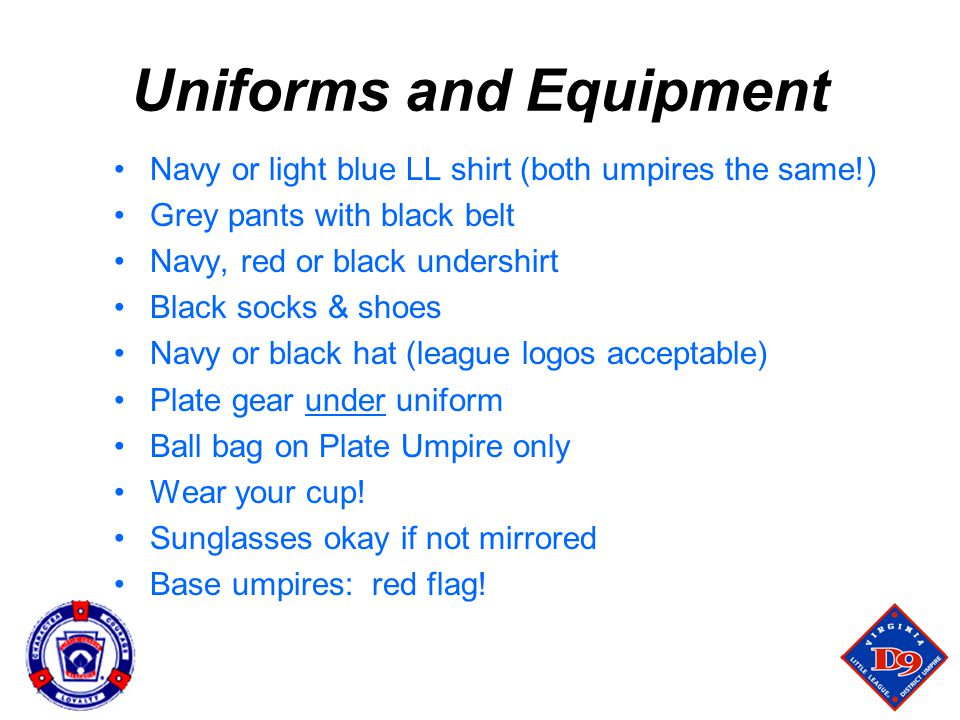 Uniforms and Equipment Navy or light blue LL shirt (both umpires the same!) Grey pants with black belt Navy, red or black undershirt Black socks & shoes Navy or black hat (league logos acceptable) Plate gear under uniform Ball bag on Plate Umpire only Wear your cup.