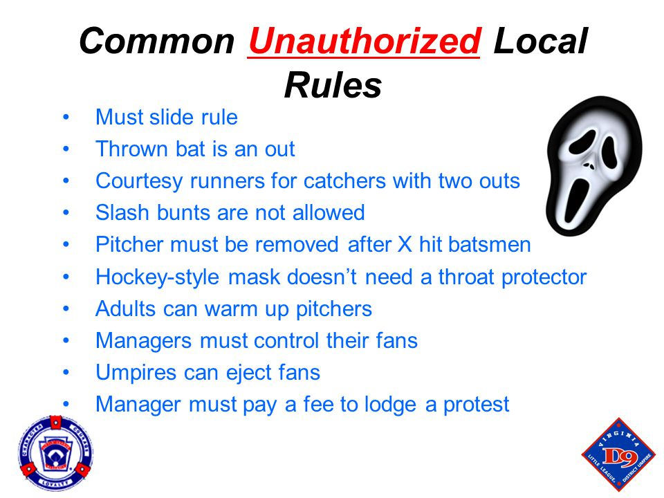 Common Unauthorized Local Rules Must slide rule Thrown bat is an out Courtesy runners for catchers with two outs Slash bunts are not allowed Pitcher must be removed after X hit batsmen Hockey-style mask doesn't need a throat protector Adults can warm up pitchers Managers must control their fans Umpires can eject fans Manager must pay a fee to lodge a protest