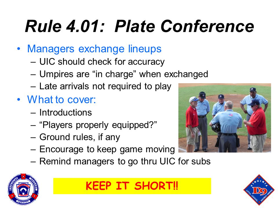 Rule 4.01: Plate Conference Managers exchange lineups –UIC should check for accuracy –Umpires are in charge when exchanged –Late arrivals not required to play What to cover: –Introductions – Players properly equipped? –Ground rules, if any –Encourage to keep game moving –Remind managers to go thru UIC for subs KEEP IT SHORT!!