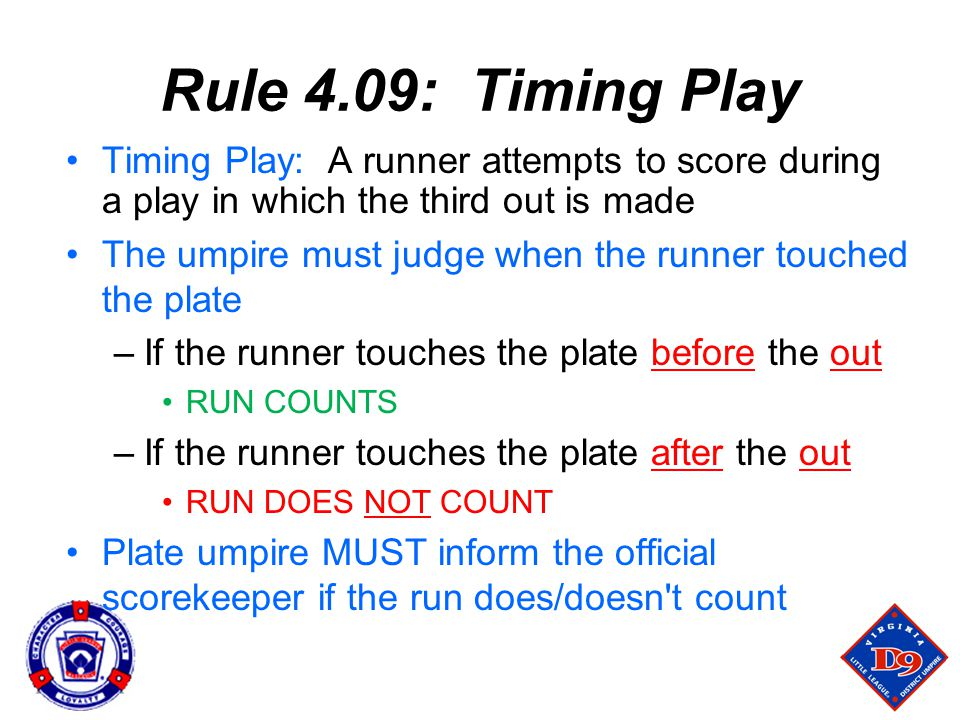 Rule 4.09: Timing Play Timing Play: A runner attempts to score during a play in which the third out is made The umpire must judge when the runner touched the plate –If the runner touches the plate before the out RUN COUNTS –If the runner touches the plate after the out RUN DOES NOT COUNT Plate umpire MUST inform the official scorekeeper if the run does/doesn t count