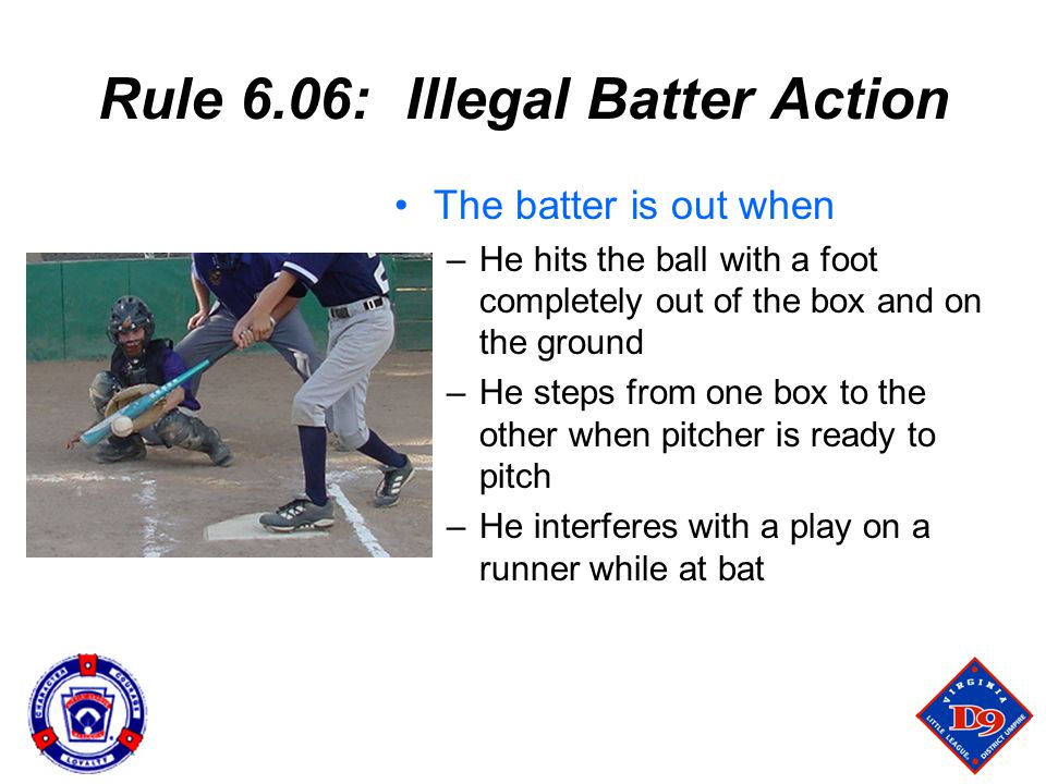 Rule 6.06: Illegal Batter Action The batter is out when –He hits the ball with a foot completely out of the box and on the ground –He steps from one box to the other when pitcher is ready to pitch –He interferes with a play on a runner while at bat