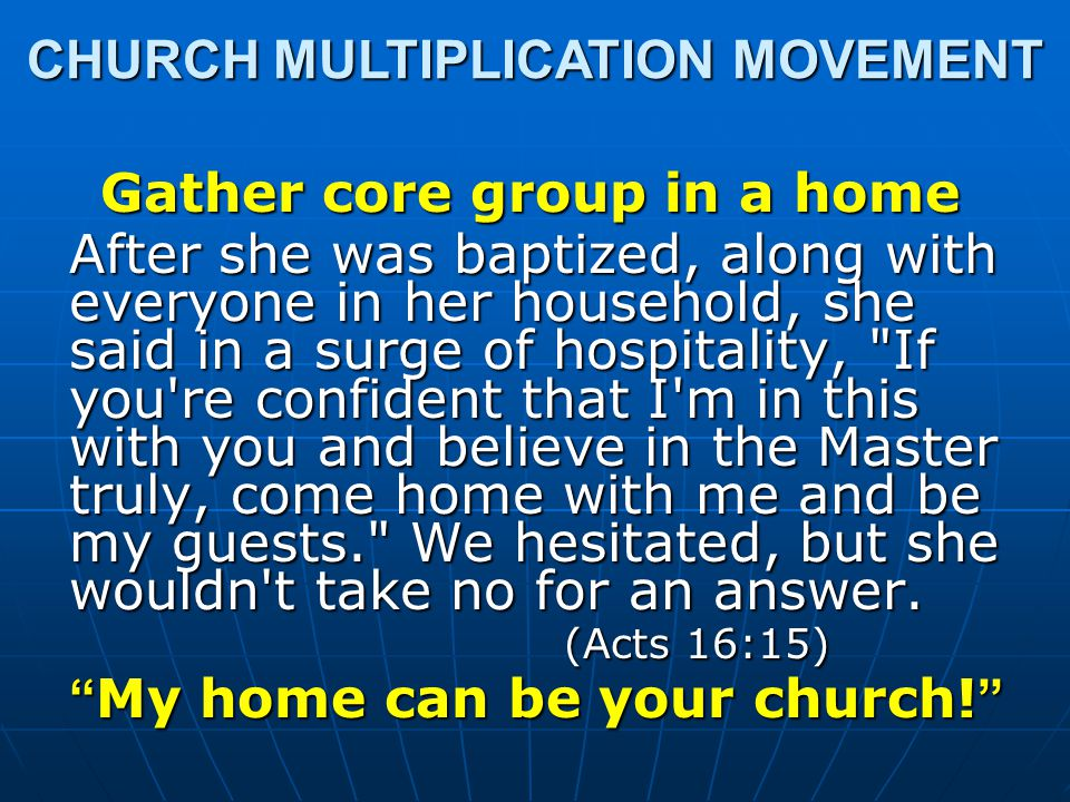 Gather core group in a home After she was baptized, along with everyone in her household, she said in a surge of hospitality, If you re confident that I m in this with you and believe in the Master truly, come home with me and be my guests. We hesitated, but she wouldn t take no for an answer.
