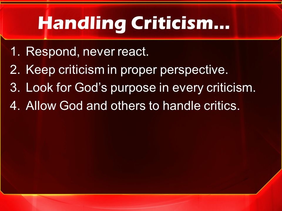 Handling Criticism… 1.Respond, never react. 2.Keep criticism in proper perspective.