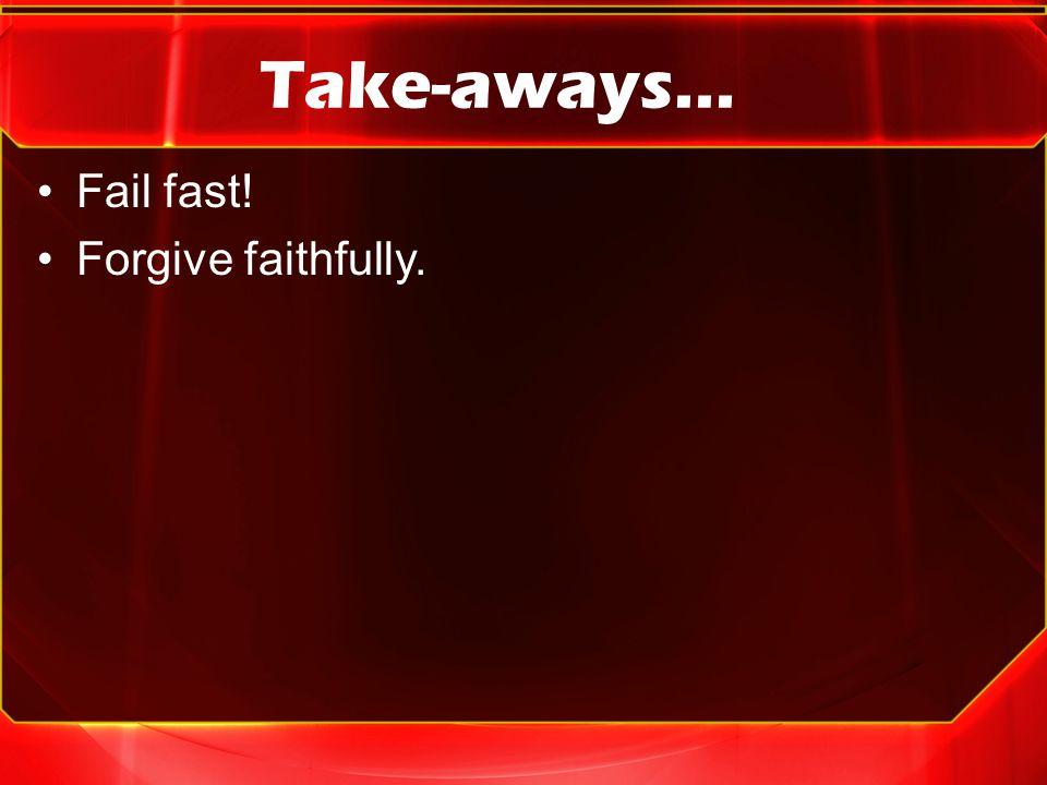 Take-aways… Fail fast! Forgive faithfully.