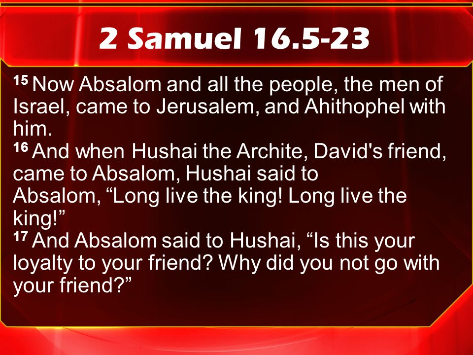 2 Samuel 16.5-23 15 Now Absalom and all the people, the men of Israel, came to Jerusalem, and Ahithophel with him.