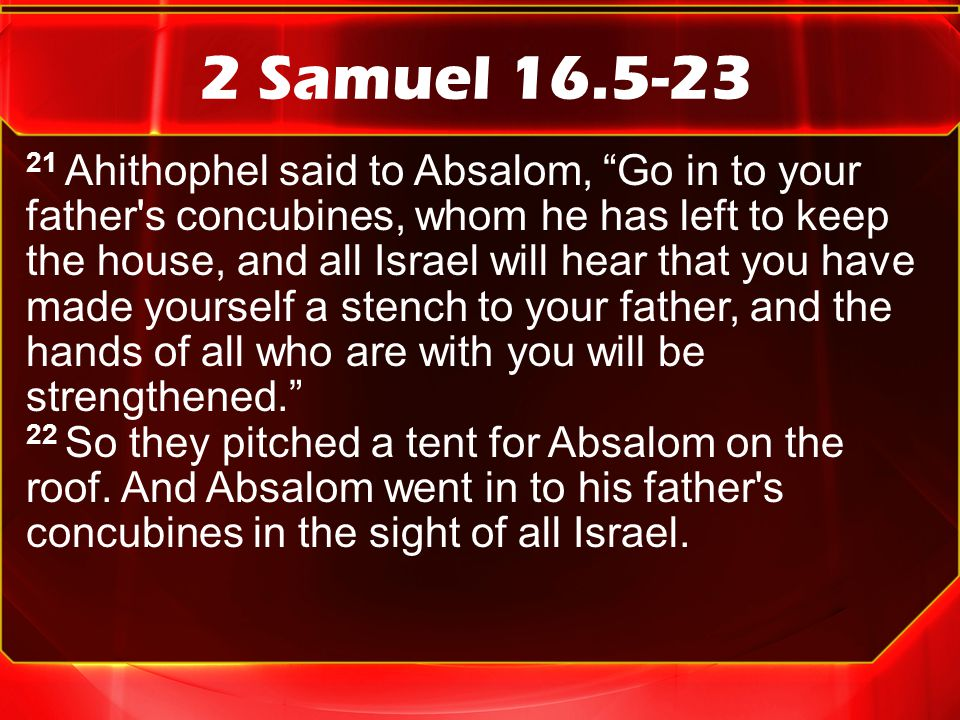 2 Samuel 16.5-23 21 Ahithophel said to Absalom, Go in to your father s concubines, whom he has left to keep the house, and all Israel will hear that you have made yourself a stench to your father, and the hands of all who are with you will be strengthened. 22 So they pitched a tent for Absalom on the roof.