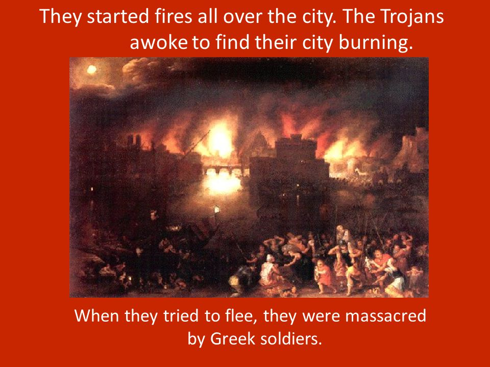 The horse was brought inside the walls of Troy and the Trojans celebrated their victory. That night, while the Trojans were sleeping, the Greek ships