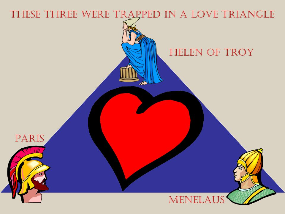 These three were trapped in a love triangle Helen of Troy Paris Menelaus