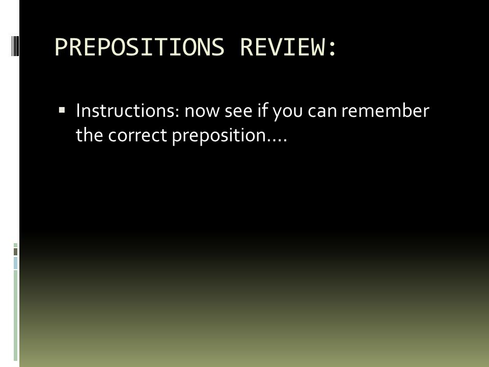 PREPOSITIONS REVIEW:  Instructions: now see if you can remember the correct preposition….