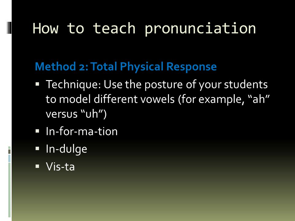 How to teach pronunciation Method 2: Total Physical Response  Technique: Use the posture of your students to model different vowels (for example, ah versus uh )  In-for-ma-tion  In-dulge  Vis-ta