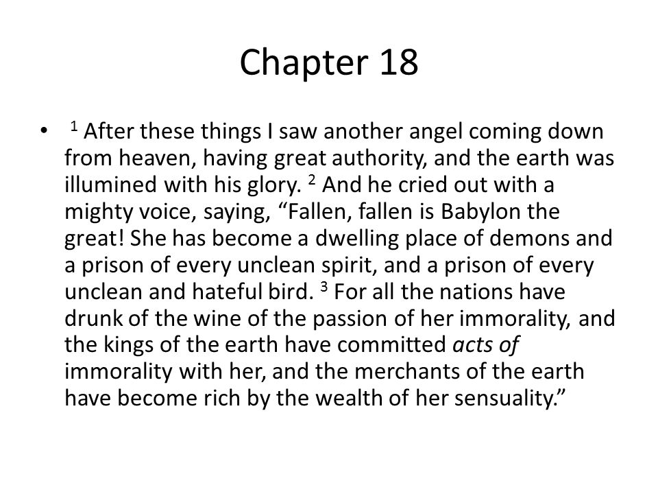 Chapter 18 1 After these things I saw another angel coming down from heaven, having great authority, and the earth was illumined with his glory.