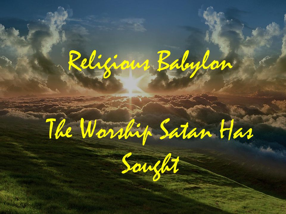 Religious Babylon The Worship Satan Has Sought