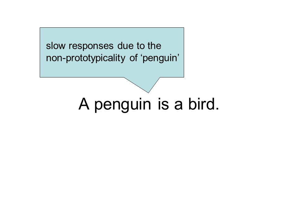 A penguin is a bird. slow responses due to the non-prototypicality of 'penguin'