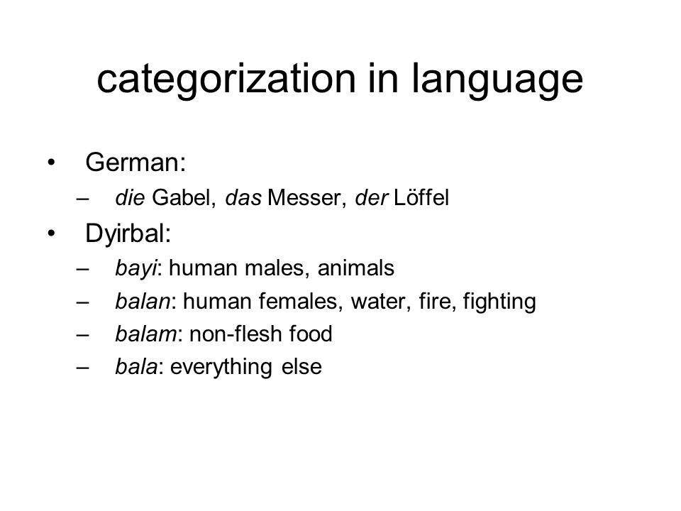 categorization in language German: –die Gabel, das Messer, der Löffel Dyirbal: –bayi: human males, animals –balan: human females, water, fire, fighting –balam: non-flesh food –bala: everything else