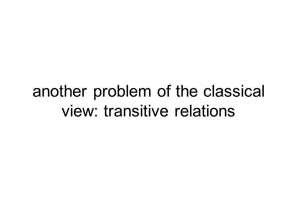 another problem of the classical view: transitive relations