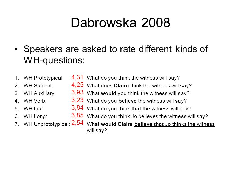 Dabrowska 2008 Speakers are asked to rate different kinds of WH-questions: 1.WH Prototypical: What do you think the witness will say.