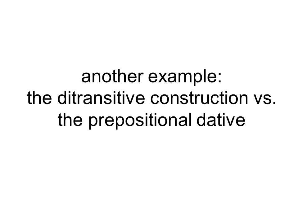 another example: the ditransitive construction vs. the prepositional dative
