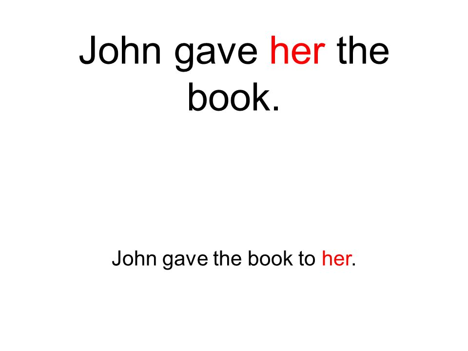 John gave her the book. John gave the book to her.