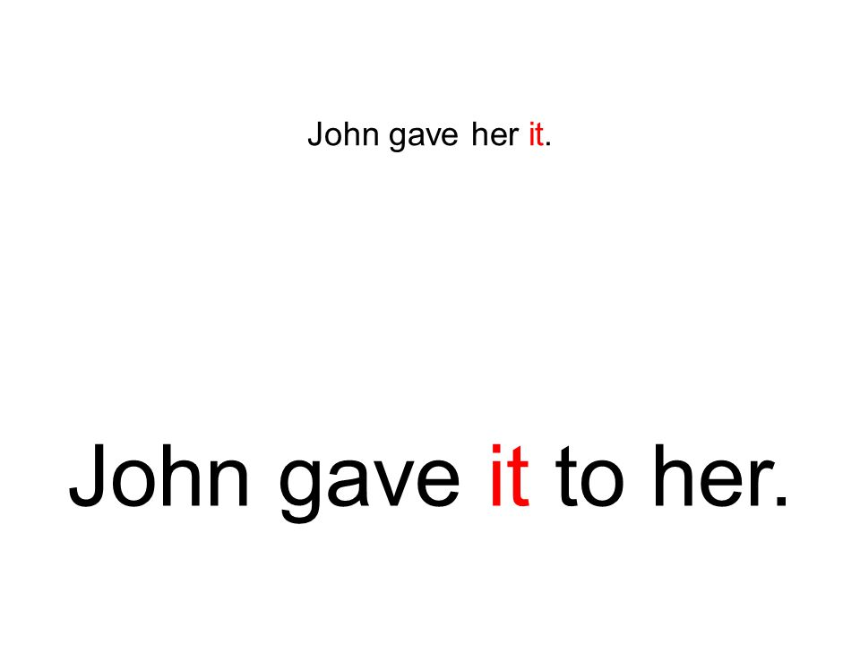John gave her it. John gave it to her.