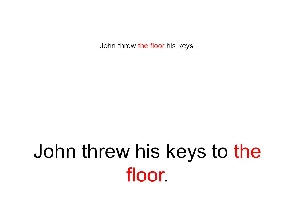 John threw the floor his keys. John threw his keys to the floor.