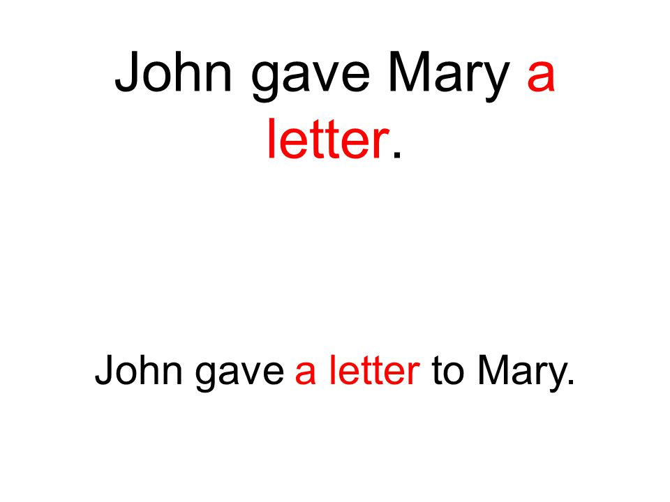John gave Mary a letter. John gave a letter to Mary.