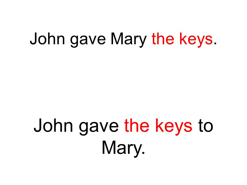 John gave Mary the keys. John gave the keys to Mary.
