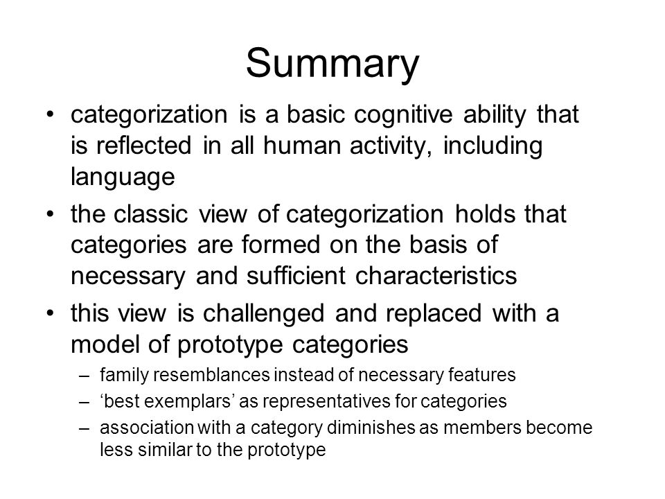 Summary categorization is a basic cognitive ability that is reflected in all human activity, including language the classic view of categorization holds that categories are formed on the basis of necessary and sufficient characteristics this view is challenged and replaced with a model of prototype categories –family resemblances instead of necessary features –'best exemplars' as representatives for categories –association with a category diminishes as members become less similar to the prototype