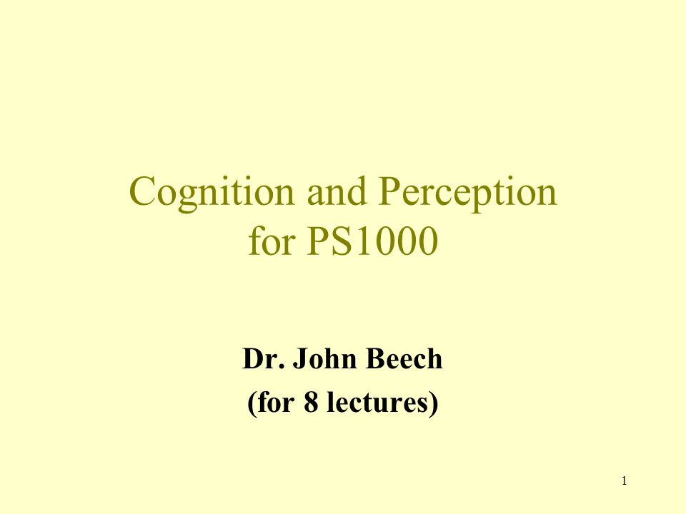 1 Cognition and Perception for PS1000 Dr. John Beech (for 8 lectures)