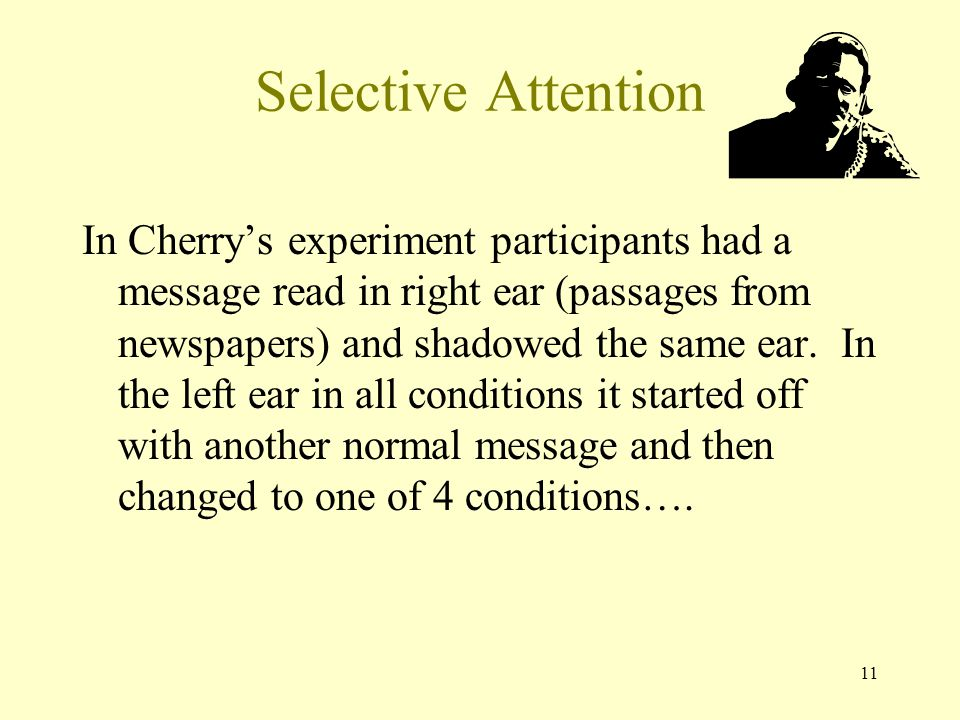 11 Selective Attention In Cherry's experiment participants had a message read in right ear (passages from newspapers) and shadowed the same ear.
